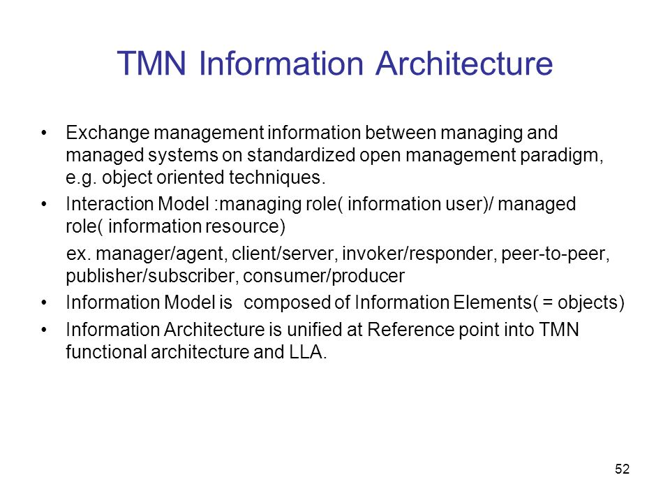 52 TMN Information Architecture Exchange management information between managing and managed systems on standardized open management paradigm, e.g. ob