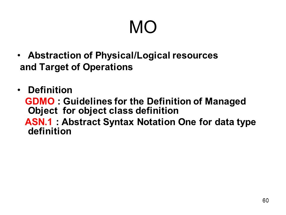 60 MO Abstraction of Physical/Logical resources and Target of Operations Definition GDMO : Guidelines for the Definition of Managed Object for object