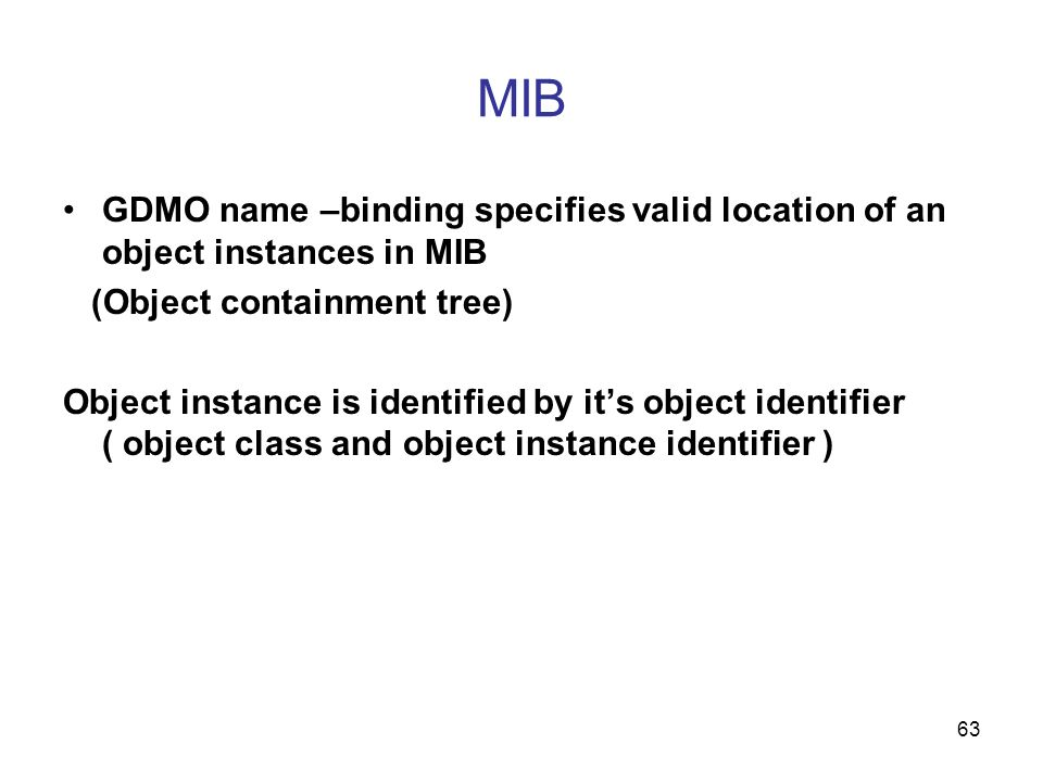 63 MIB GDMO name –binding specifies valid location of an object instances in MIB (Object containment tree) Object instance is identified by its object