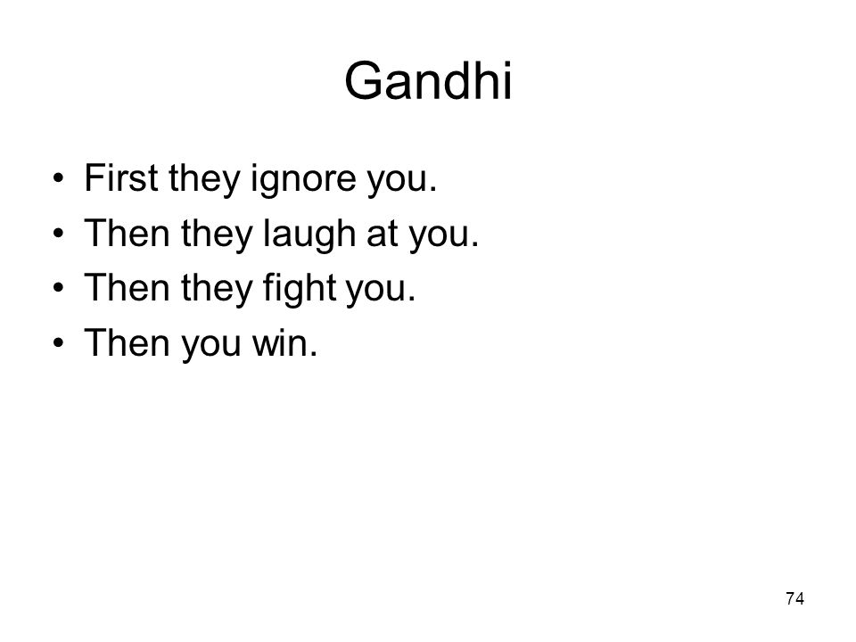 74 Gandhi First they ignore you. Then they laugh at you. Then they fight you. Then you win.