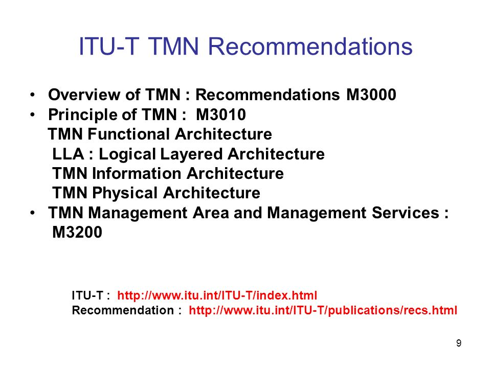 10 TMN related ITU-T Recommendation Series Series E : Overall network operation, telephone service, service operation and human factors Series F : Non-telephone telecommunication services Series G : Transmission systems and media, digital systems and networks Series I : ISDN Integrated services digital network Series M : TMN and network maintenance: international transmission systems, telephone circuits, telegraphy, facsimile and leased circuits Series Q : Switching and signalling Series Y ; Global information infrastructure and Internet protocol aspects---NGN Series X : Data networks and open system communications Note : ITU-T Recommendation URL http://www.itu.int/ITU-T/publications/recs.html