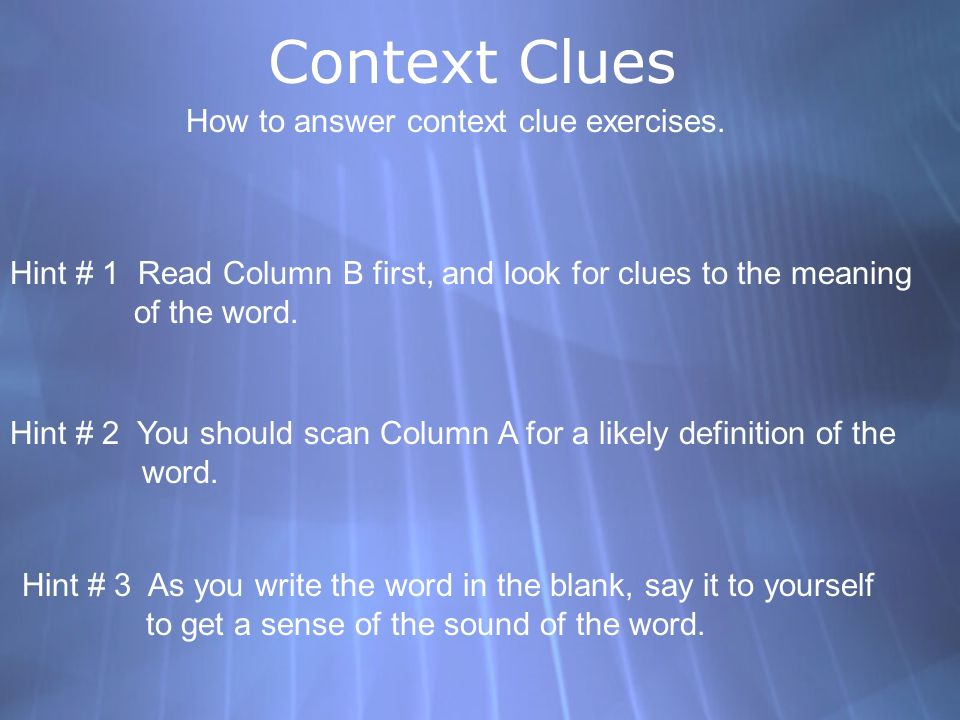 Context Clues How to answer context clue exercises. Hint # 1 Read Column B first, and look for clues to the meaning of the word. Hint # 2 You should s