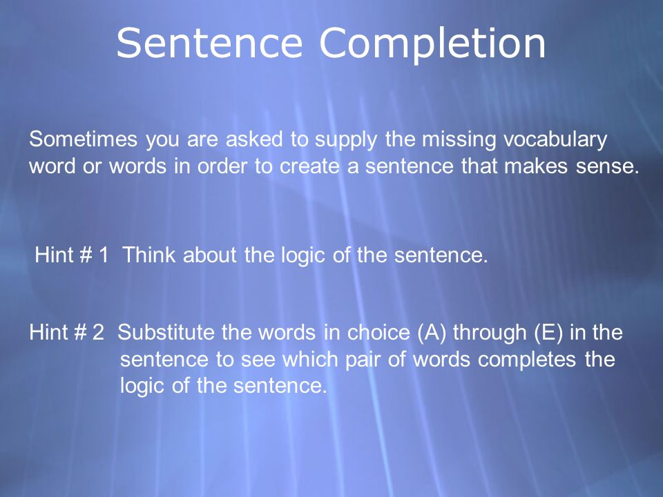 Sentence Completion Sometimes you are asked to supply the missing vocabulary word or words in order to create a sentence that makes sense. Hint # 1 Th