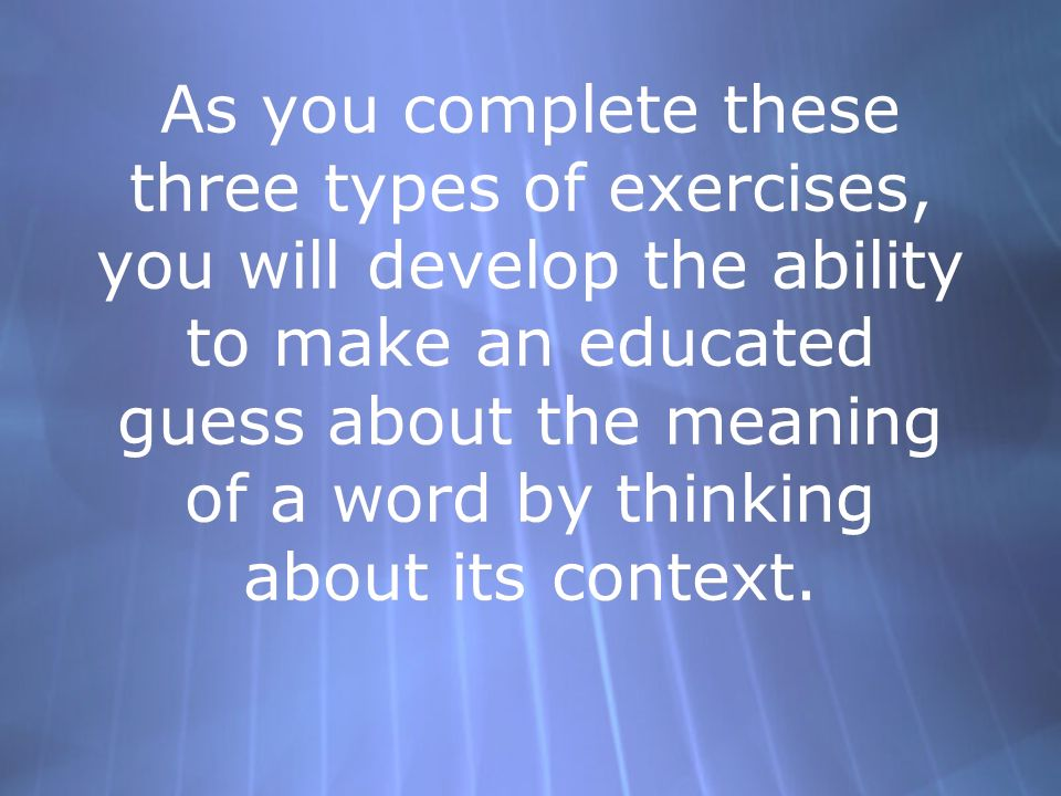 As you complete these three types of exercises, you will develop the ability to make an educated guess about the meaning of a word by thinking about i