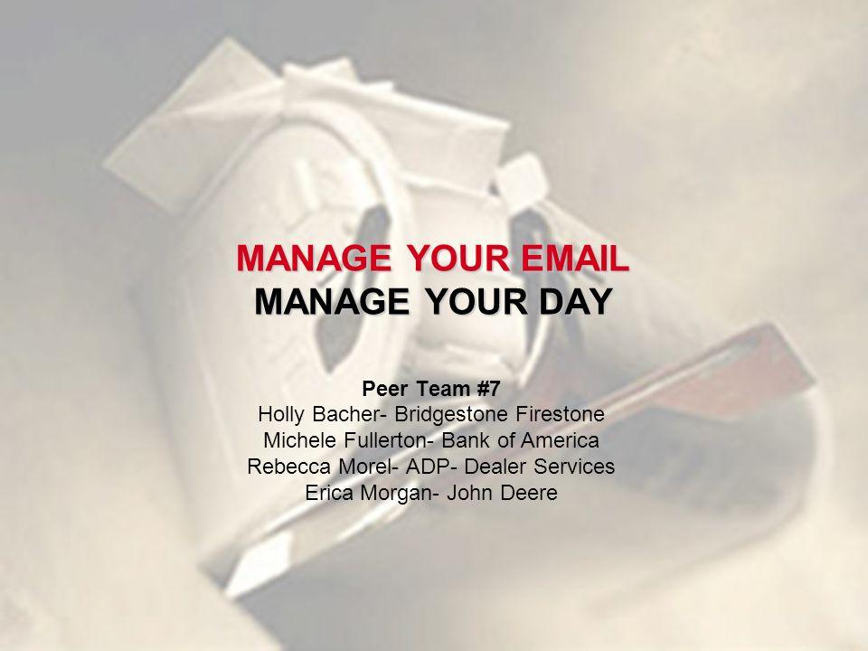 MANAGE YOUR EMAIL MANAGE YOUR DAY Peer Team #7 Holly Bacher- Bridgestone Firestone Michele Fullerton- Bank of America Rebecca Morel- ADP- Dealer Services Erica Morgan- John Deere