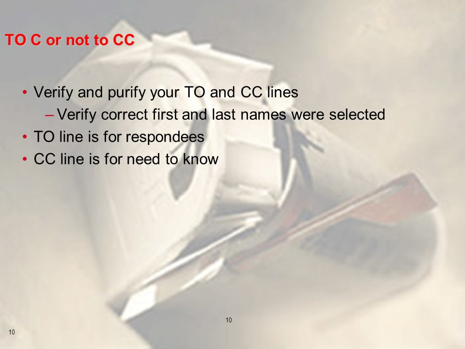10 TO C or not to CC Verify and purify your TO and CC lines –Verify correct first and last names were selected TO line is for respondees CC line is for need to know