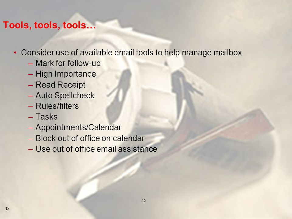 12 Tools, tools, tools… Consider use of available email tools to help manage mailbox –Mark for follow-up –High Importance –Read Receipt –Auto Spellcheck –Rules/filters –Tasks –Appointments/Calendar –Block out of office on calendar –Use out of office email assistance