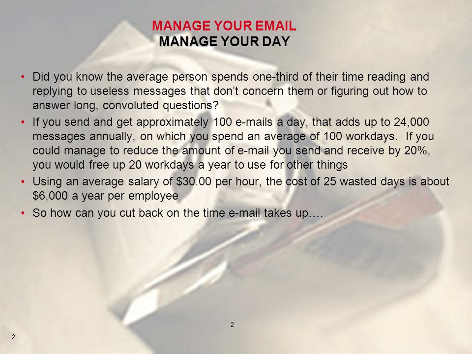 2 2 MANAGE YOUR EMAIL MANAGE YOUR DAY Did you know the average person spends one-third of their time reading and replying to useless messages that dont concern them or figuring out how to answer long, convoluted questions.