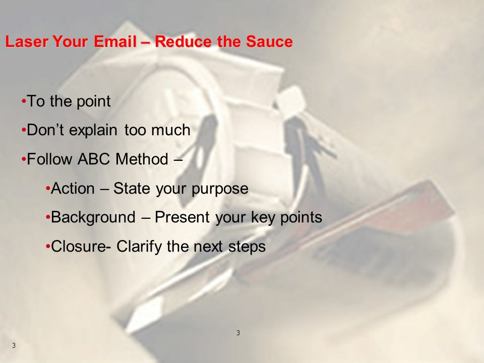 3 3 Laser Your Email – Reduce the Sauce To the point Dont explain too much Follow ABC Method – Action – State your purpose Background – Present your k