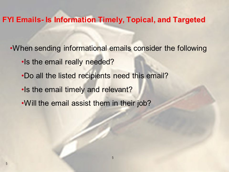 5 5 FYI Emails- Is Information Timely, Topical, and Targeted When sending informational emails consider the following Is the email really needed? Do a