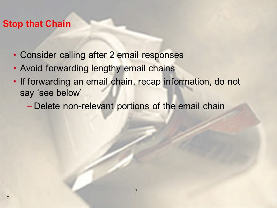 7 7 Stop that Chain Consider calling after 2 email responses Avoid forwarding lengthy email chains If forwarding an email chain, recap information, do not say see below –Delete non-relevant portions of the email chain
