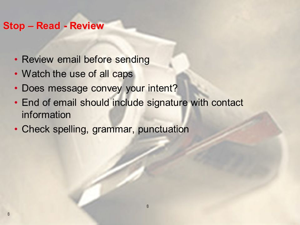 8 8 Stop – Read - Review Review email before sending Watch the use of all caps Does message convey your intent? End of email should include signature