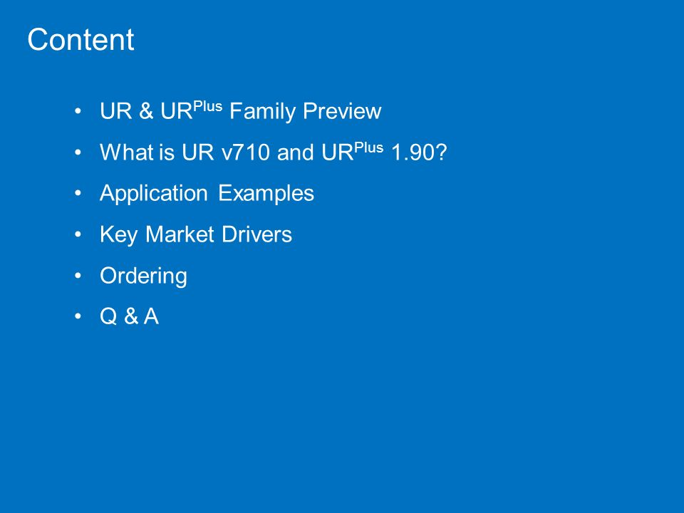 UR & UR Plus Family Preview What is UR v710 and UR Plus 1.90? Application Examples Key Market Drivers Ordering Q & A Content
