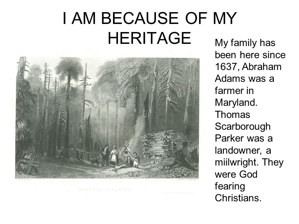 I AM BECAUSE OF MY HERITAGE My family has been here since 1637, Abraham Adams was a farmer in Maryland.