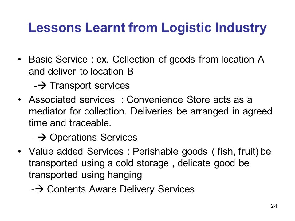 24 Lessons Learnt from Logistic Industry Basic Service : ex. Collection of goods from location A and deliver to location B - Transport services Associ