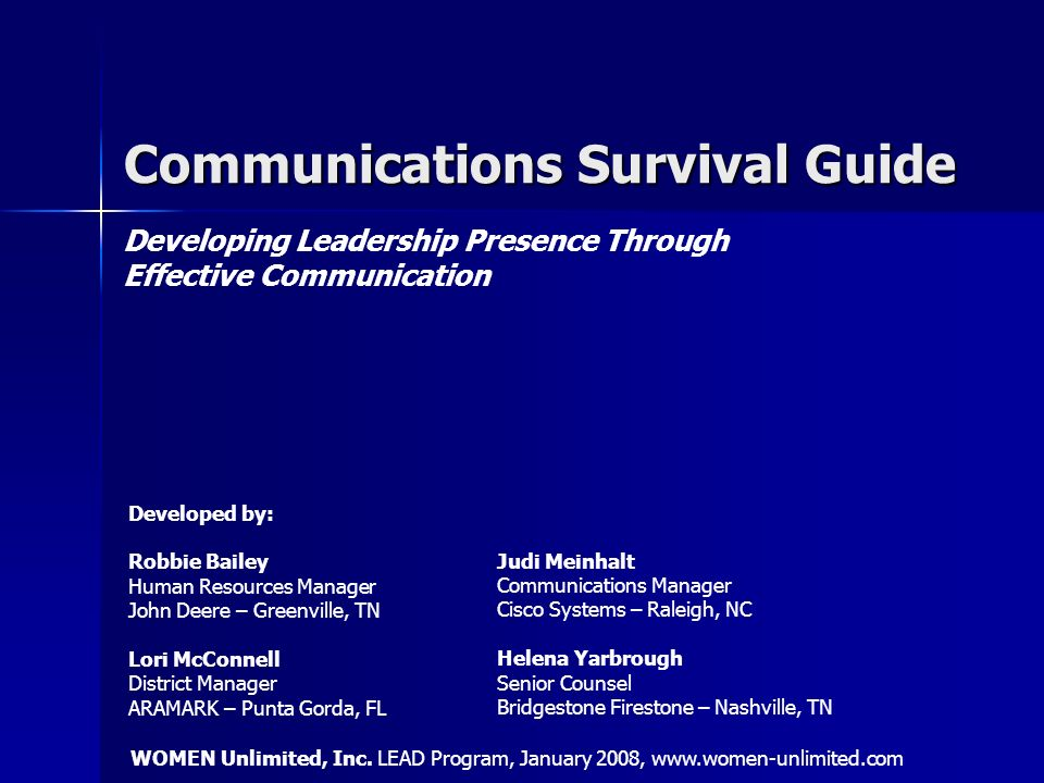 Communications Survival Guide Developing Leadership Presence Through Effective Communication Developed by: Robbie Bailey Human Resources Manager John Deere – Greenville, TN Lori McConnell District Manager ARAMARK – Punta Gorda, FL Judi Meinhalt Communications Manager Cisco Systems – Raleigh, NC Helena Yarbrough Senior Counsel Bridgestone Firestone – Nashville, TN WOMEN Unlimited, Inc.