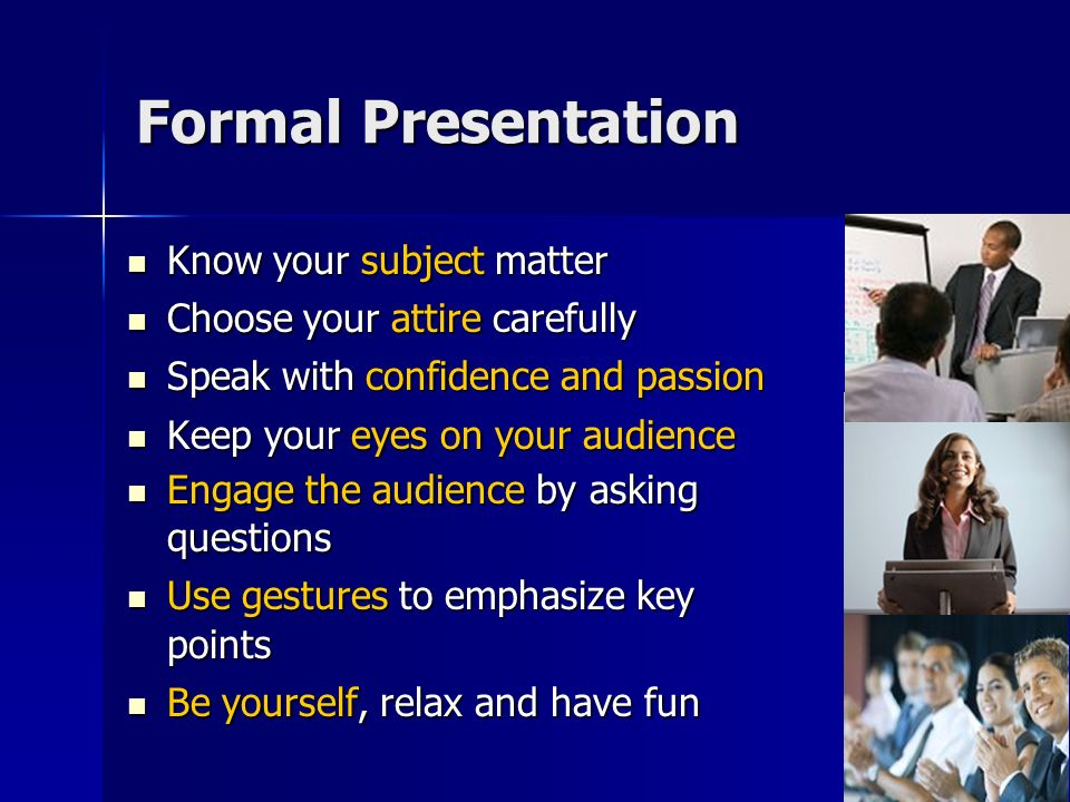 Formal Presentation Know your subject matter Know your subject matter Choose your attire carefully Choose your attire carefully Speak with confidence and passion Speak with confidence and passion Keep your eyes on your audience Keep your eyes on your audience Engage the audience by asking questions Engage the audience by asking questions Use gestures to emphasize key points Use gestures to emphasize key points Be yourself, relax and have fun Be yourself, relax and have fun