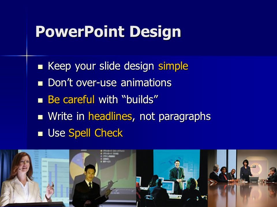 PowerPoint Design Keep your slide design simple Keep your slide design simple Dont over-use animations Dont over-use animations Be careful with builds Be careful with builds Write in headlines, not paragraphs Write in headlines, not paragraphs Use Spell Check Use Spell Check