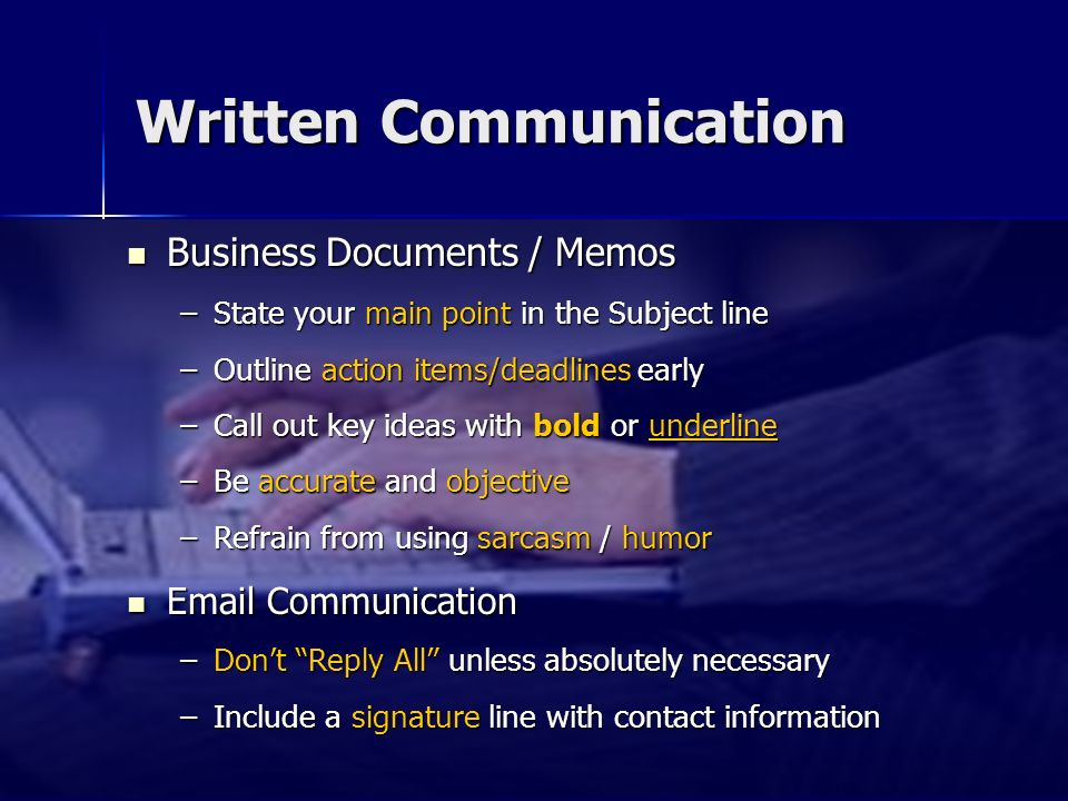 Written Communication Business Documents / Memos Business Documents / Memos –State your main point in the Subject line –Outline action items/deadlines early –Call out key ideas with bold or underline –Be accurate and objective –Refrain from using sarcasm / humor Email Communication Email Communication –Dont Reply All unless absolutely necessary –Include a signature line with contact information