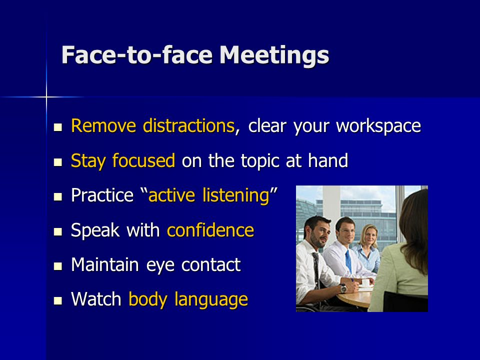 Virtual Meetings Remove distractions from your workspace Remove distractions from your workspace Review the Agenda and call participants Review the Agenda and call participants Stay focused and engaged Stay focused and engaged Re-introduce yourself before speaking Re-introduce yourself before speaking Give everyone an opportunity to contribute Give everyone an opportunity to contribute Place phone on mute when not speaking Place phone on mute when not speaking Do not place the call on hold Do not place the call on hold