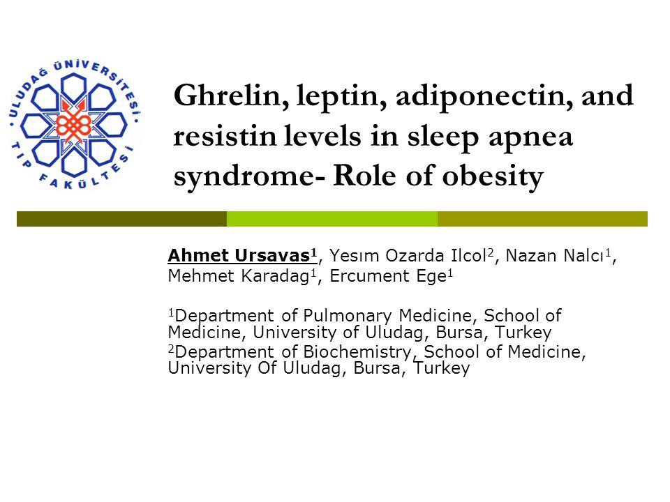 Ghrelin, leptin, adiponectin, and resistin levels in sleep apnea syndrome- Role of obesity Ahmet Ursavas 1, Yesım Ozarda Ilcol 2, Nazan Nalcı 1, Mehme
