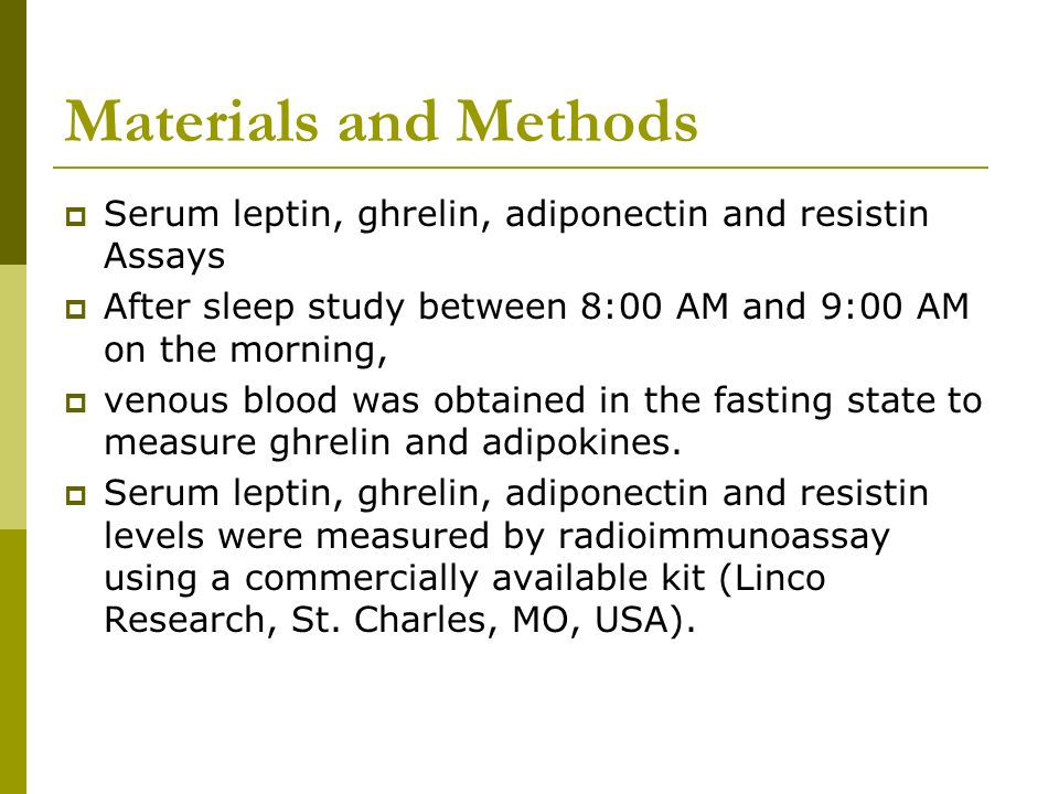 Materials and Methods Serum leptin, ghrelin, adiponectin and resistin Assays After sleep study between 8:00 AM and 9:00 AM on the morning, venous bloo