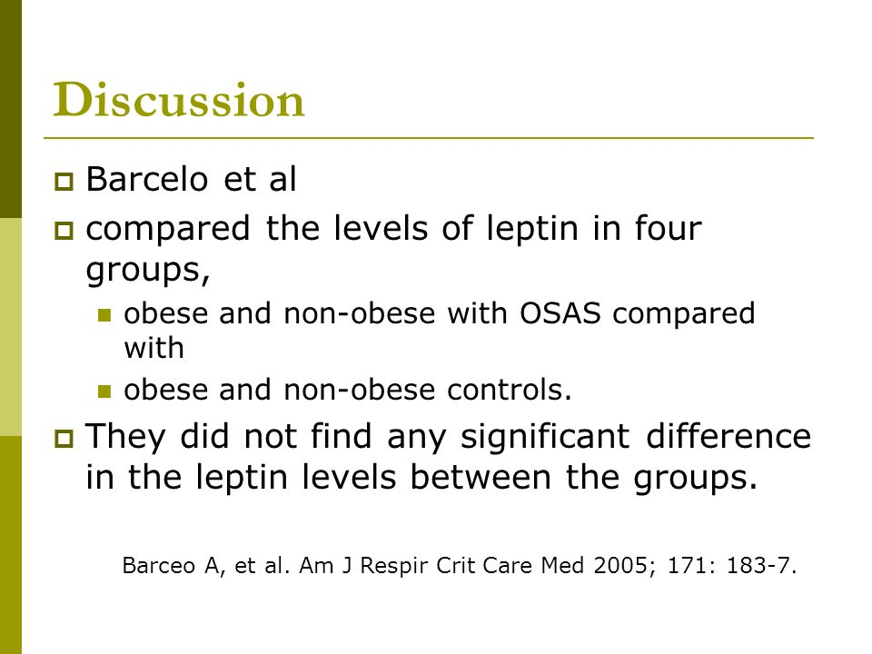 Discussion Barcelo et al compared the levels of leptin in four groups, obese and non-obese with OSAS compared with obese and non-obese controls. They
