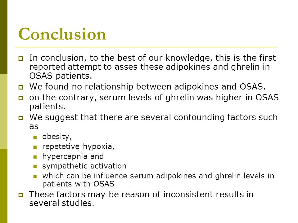 Conclusion In conclusion, to the best of our knowledge, this is the first reported attempt to asses these adipokines and ghrelin in OSAS patients. We
