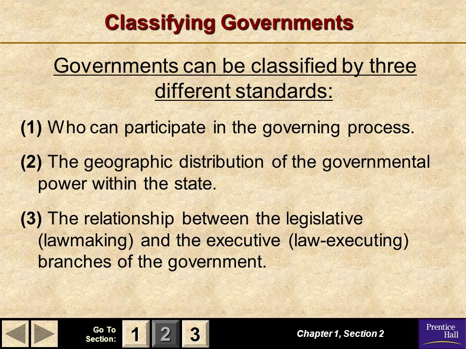 123 Go To Section: Chapter 1, Section 2 3333 1111 Classifying Governments Governments can be classified by three different standards: (1) Who can part