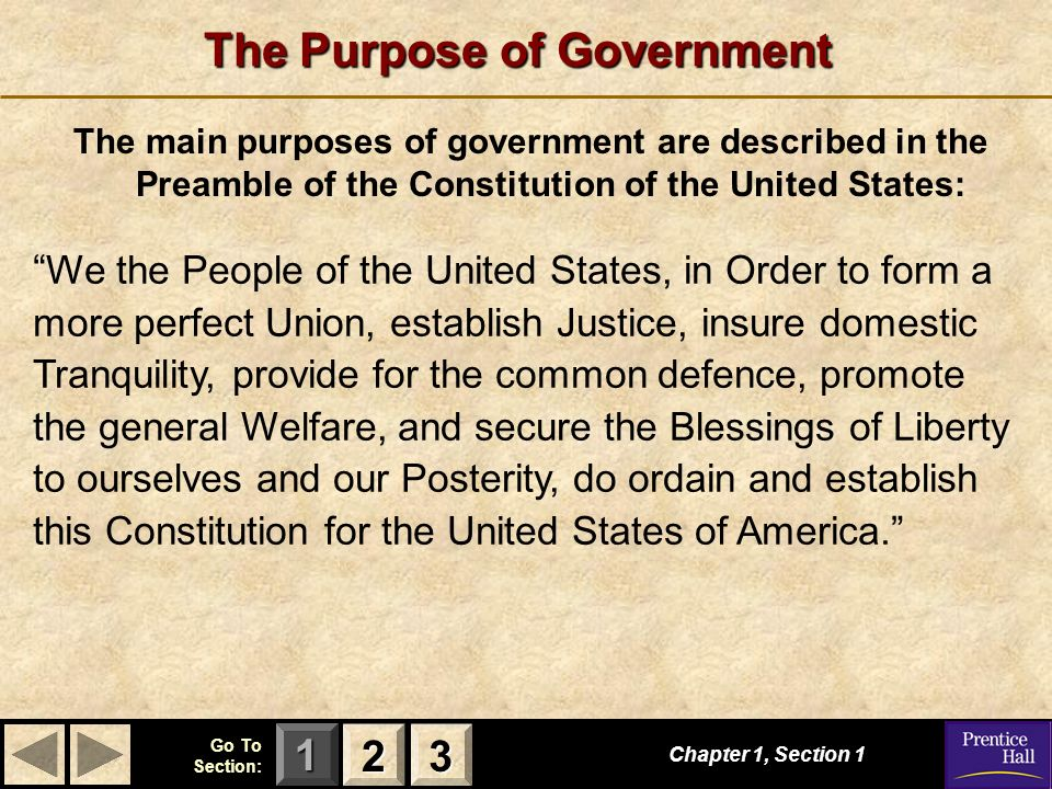 123 Go To Section: The Purpose of Government The main purposes of government are described in the Preamble of the Constitution of the United States: W