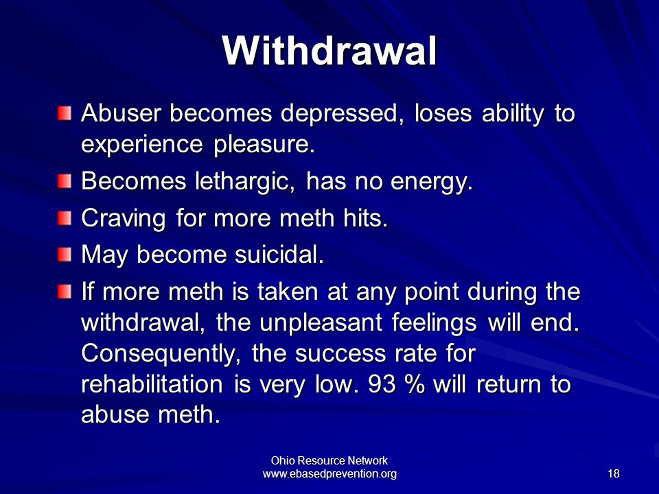 Ohio Resource Network www.ebasedprevention.org 18 Withdrawal Abuser becomes depressed, loses ability to experience pleasure. Becomes lethargic, has no