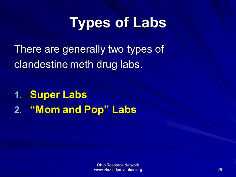 Ohio Resource Network www.ebasedprevention.org 26 Types of Labs There are generally two types of clandestine meth drug labs. 1. Super Labs 2. Mom and