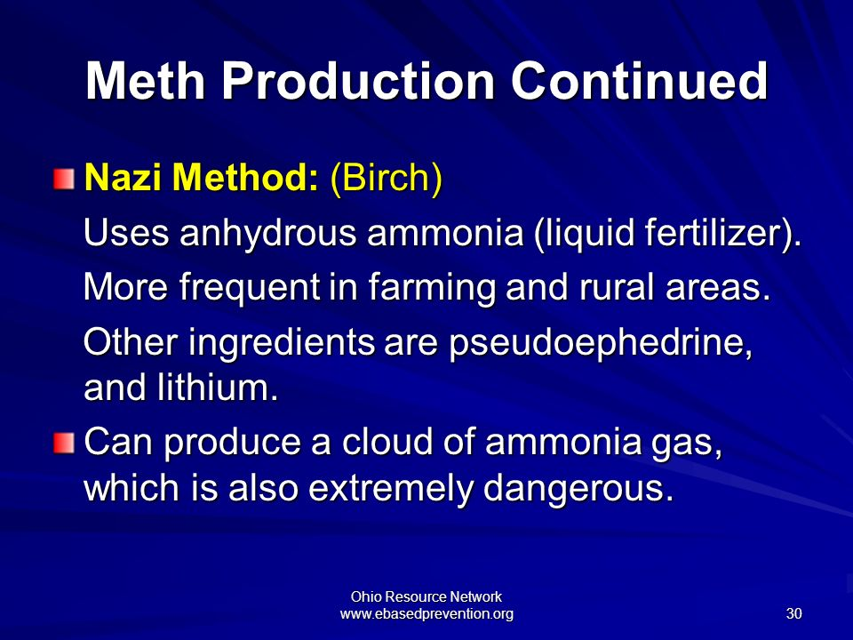 Ohio Resource Network www.ebasedprevention.org 30 Meth Production Continued Nazi Method: (Birch) Uses anhydrous ammonia (liquid fertilizer). Uses anhy
