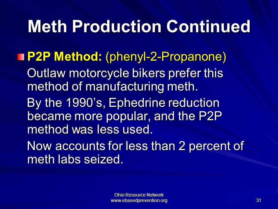 Ohio Resource Network www.ebasedprevention.org 31 Meth Production Continued P2P Method: (phenyl-2-Propanone) Outlaw motorcycle bikers prefer this meth