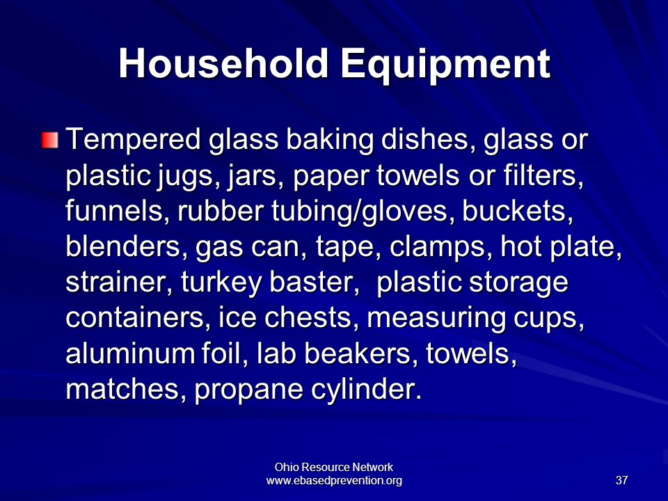 Ohio Resource Network www.ebasedprevention.org 37 Household Equipment Tempered glass baking dishes, glass or plastic jugs, jars, paper towels or filte