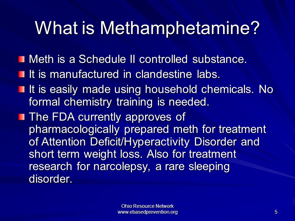 Ohio Resource Network www.ebasedprevention.org 5 What is Methamphetamine? Meth is a Schedule II controlled substance. It is manufactured in clandestin