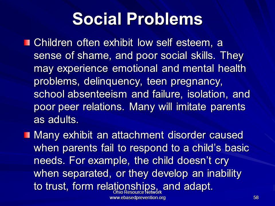 Ohio Resource Network www.ebasedprevention.org 58 Social Problems Children often exhibit low self esteem, a sense of shame, and poor social skills. Th