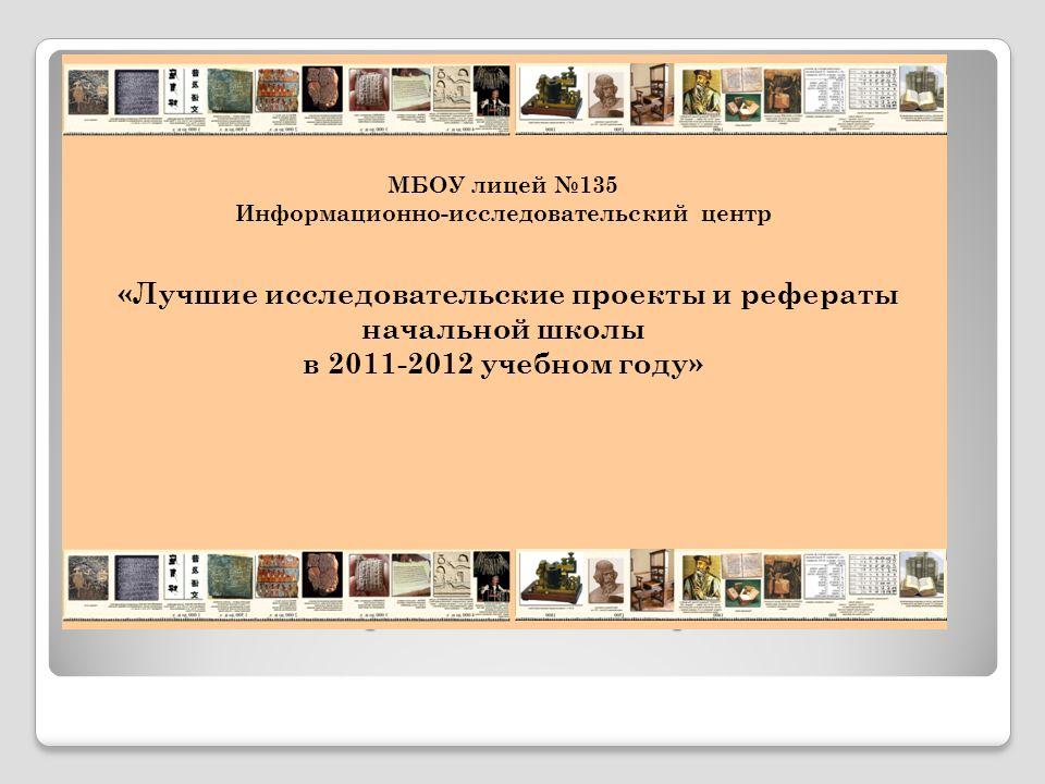 По итогам лицейского тура НПК выпускается сборник МБОУ лицей 135 Информационно-исследовательский центр «Лучшие исследовательские проекты и рефераты начальной школы в 2011-2012 учебном году»