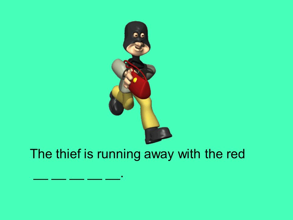 The thief is running away with the red __ __ __ __ __.