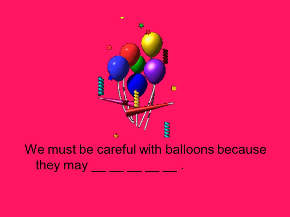 We must be careful with balloons because they may __ __ __ __ __.