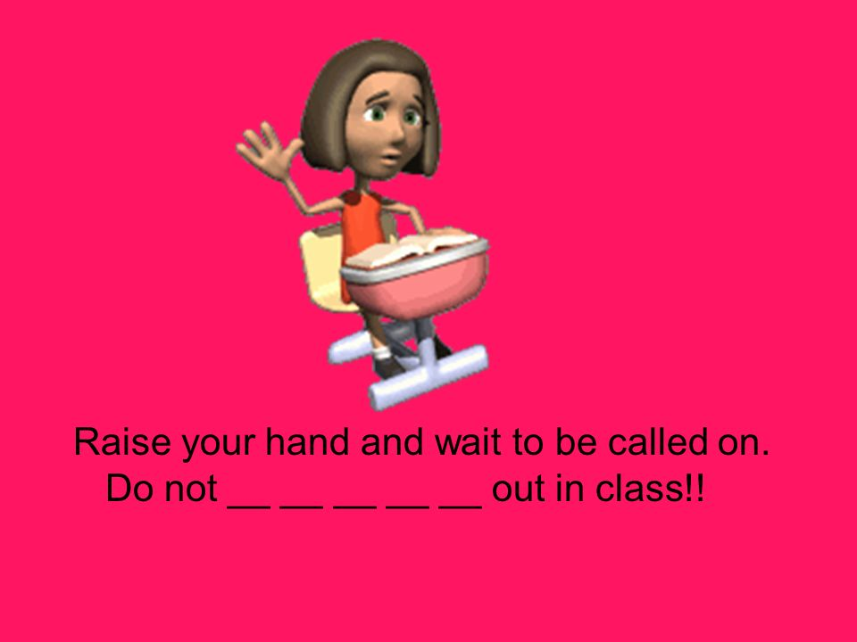 Raise your hand and wait to be called on. Do not __ __ __ __ __ out in class!!