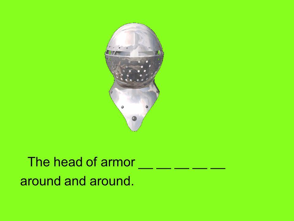 The head of armor __ __ __ __ __ around and around.