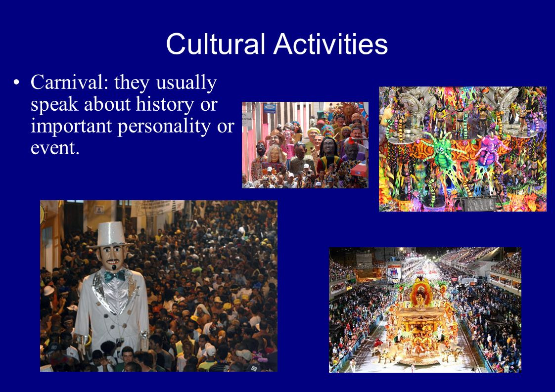 Cultural Activities Carnival: they usually speak about history or important personality or event.