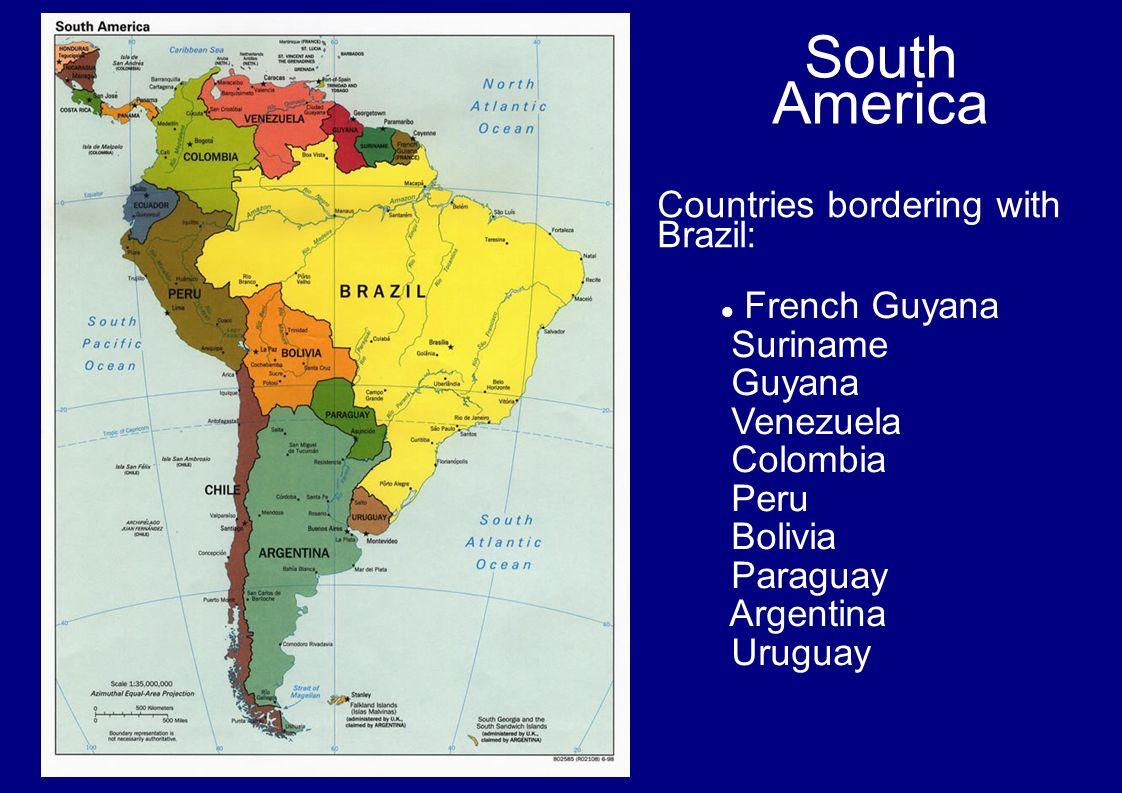 South America French Guyana Suriname Guyana Venezuela Colombia Peru Bolivia Paraguay Argentina Uruguay Countries bordering with Brazil: