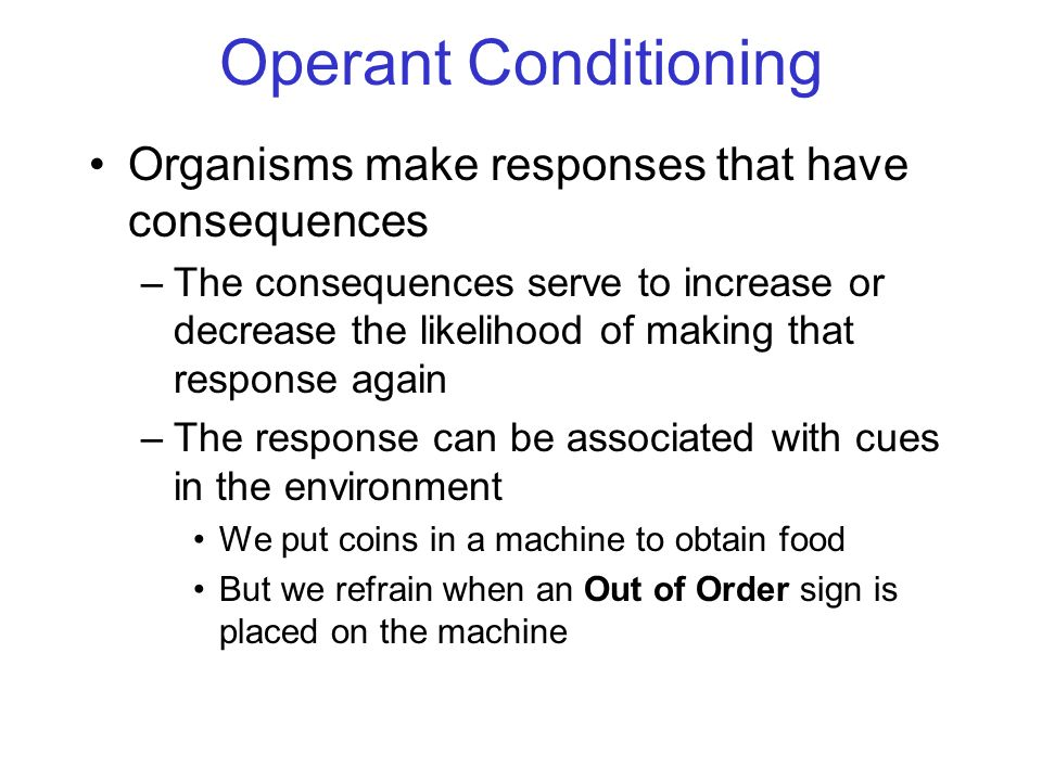 © 2004 John Wiley & Sons, Inc. Huffman: PSYCHOLOGY IN ACTION, 7E Operant Conditioning Organisms make responses that have consequences –The consequence