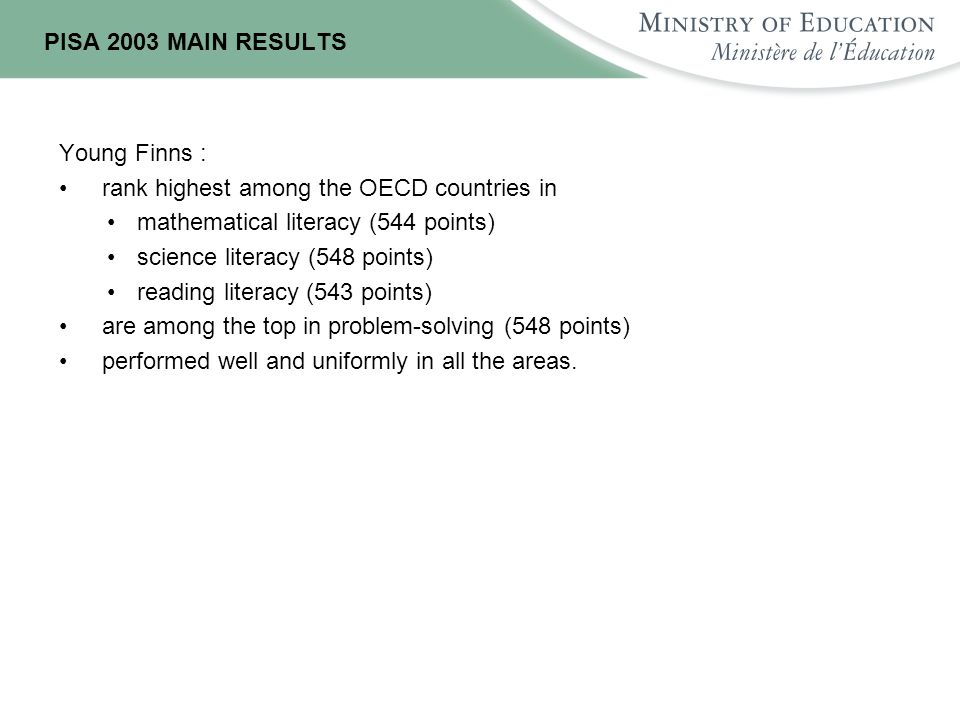 PISA 2003 MAIN RESULTS Young Finns : rank highest among the OECD countries in mathematical literacy (544 points) science literacy (548 points) reading