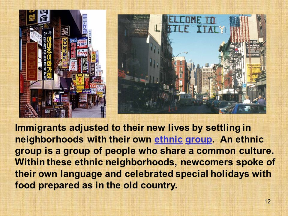 12 Immigrants adjusted to their new lives by settling in neighborhoods with their own ethnic group. An ethnic group is a group of people who share a c