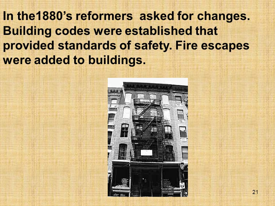 21 In the1880s reformers asked for changes. Building codes were established that provided standards of safety. Fire escapes were added to buildings.