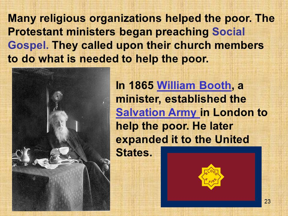 23 Many religious organizations helped the poor. The Protestant ministers began preaching Social Gospel. They called upon their church members to do w