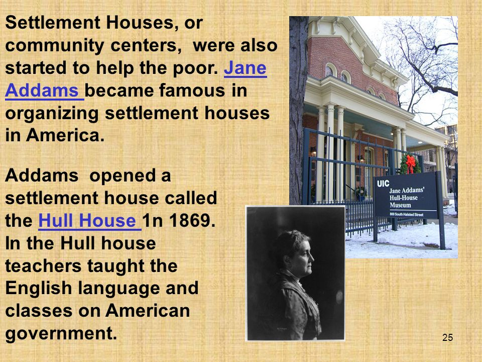 25 Addams opened a settlement house called the Hull House 1n 1869. In the Hull house teachers taught the English language and classes on American gove